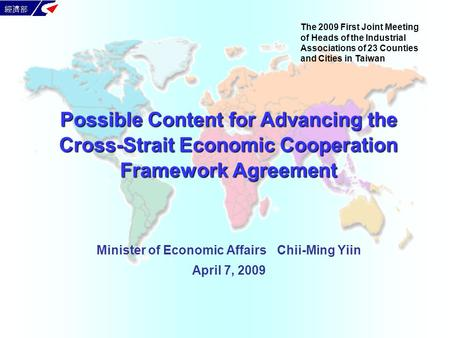 Minister of Economic Affairs Chii-Ming Yiin April 7, 2009 Possible Content for Advancing the Cross-Strait Economic Cooperation Framework <strong>Agreement</strong> The.