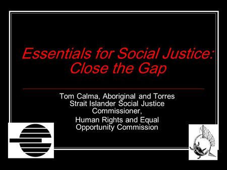 Essentials for Social Justice: Close the Gap Tom Calma, Aboriginal and Torres Strait Islander Social Justice Commissioner, Human Rights and Equal Opportunity.