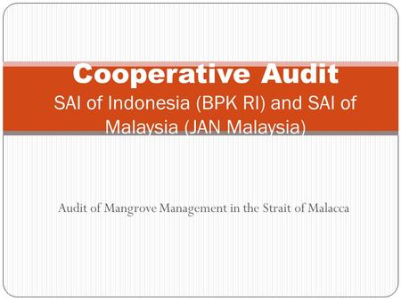 Audit of Mangrove Management in the Strait of Malacca Cooperative Audit SAI of Indonesia (BPK RI) and SAI of Malaysia (JAN Malaysia)