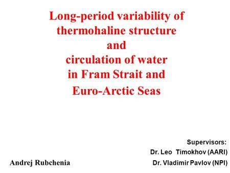 Supervisors: Dr. Leo Timokhov (AARI) Andrej Rubchenia Dr. Vladimir Pavlov (NPI) Long-period variability of thermohaline structure and circulation of water.