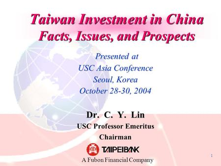 1 Taiwan Investment in China Facts, Issues, and Prospects Presented at Presented at USC Asia Conference Seoul, Korea October 28-30, 2004 Dr. C. Y. Lin.