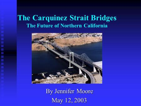 The Carquinez Strait Bridges The Future of Northern California By Jennifer Moore May 12, 2003.