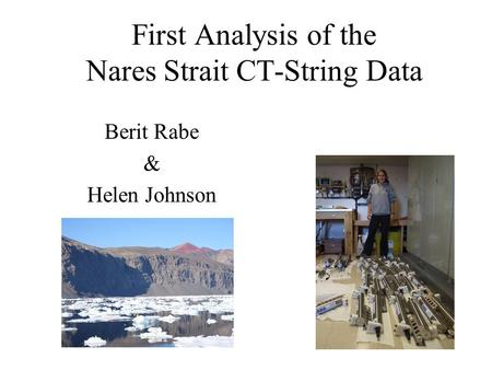 First Analysis of the Nares Strait CT-String Data Berit Rabe & Helen Johnson.