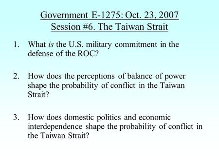 Government E-1275: Oct. 23, 2007 Session #6. The Taiwan Strait 1.What is the U.S. military commitment in the defense of the ROC? 2.How does the perceptions.
