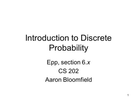 1 Introduction to Discrete Probability Epp, section 6.x CS 202 Aaron Bloomfield.