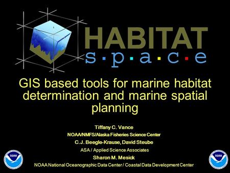 GIS based tools for marine habitat determination and marine spatial planning Tiffany C. Vance NOAA/NMFS/Alaska Fisheries Science Center C.J. Beegle-Krause,