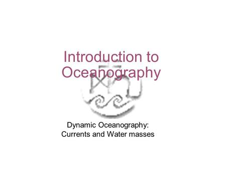 Introduction to Oceanography Dynamic Oceanography: Currents and Water masses.