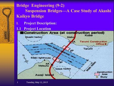 Bridge Engineering (9-2) Suspension Bridges—A Case Study of Akashi Kaikyo Bridge I. Project Description: 1.1 Project Location 1 Tuesday, May 12, 2015.