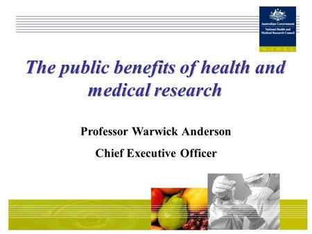 The public benefits of health and medical research Professor Warwick Anderson Chief Executive Officer.