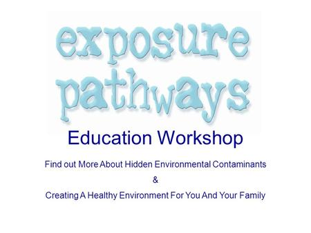 Education Workshop Find out More About Hidden Environmental Contaminants & Creating A Healthy Environment For You And Your Family.