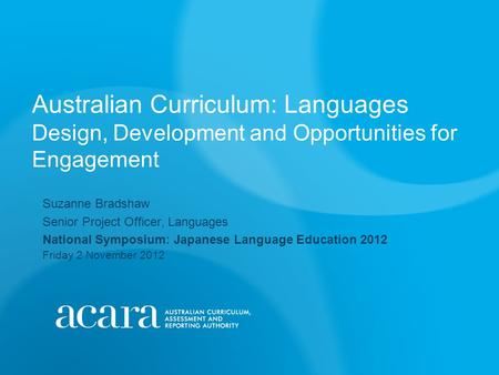 Australian Curriculum: Languages Design, Development and Opportunities for Engagement Suzanne Bradshaw Senior Project Officer, Languages National Symposium: