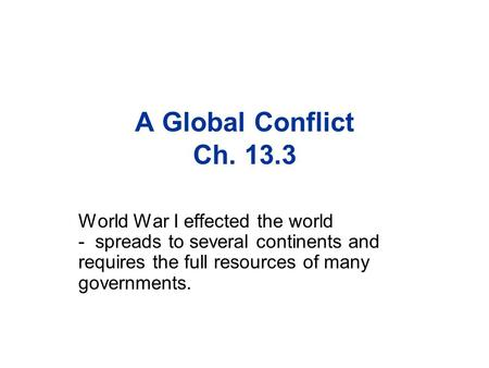 A Global Conflict Ch. 13.3 World War I effected the world - spreads to several continents and requires the full resources of many governments.
