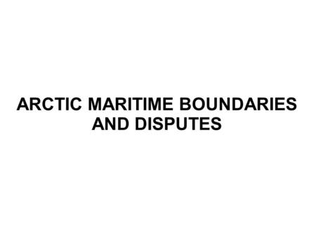 ARCTIC MARITIME BOUNDARIES AND DISPUTES. Overview General overview of the physical and political geography of the Arctic. Familiarity with existing maritime.
