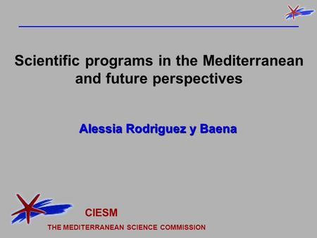 Alessia Rodriguez y Baena Scientific programs in the Mediterranean and future perspectives CIESM THE MEDITERRANEAN SCIENCE COMMISSION.