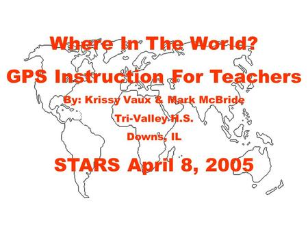 Where In The World? GPS Instruction For Teachers By: Krissy Vaux & Mark McBride Tri-Valley H.S. Downs, IL STARS April 8, 2005.