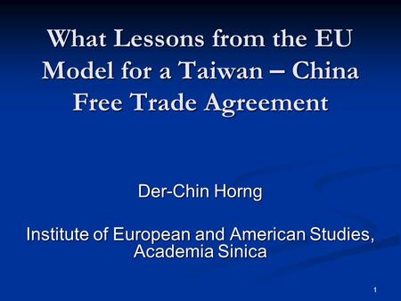 1 What Lessons from the EU Model for a Taiwan – China Free <strong>Trade</strong> <strong>Agreement</strong> Der-Chin Horng Institute of European and American Studies, Academia Sinica.