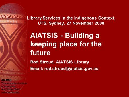 AIATSIS The Australian Institute of Aboriginal and Torres Strait Islander Studies Library Services in the Indigenous Context, UTS, Sydney, 27 November.