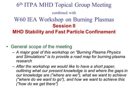 6 th ITPA MHD Topical Group Meeting combined with W60 IEA Workshop on Burning Plasmas Session II MHD Stability and Fast Particle Confinement General scope.