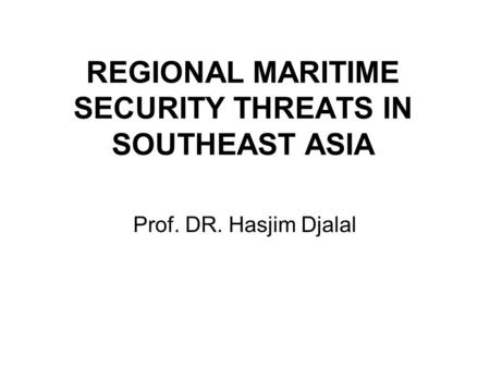 REGIONAL MARITIME SECURITY THREATS IN SOUTHEAST ASIA Prof. DR. Hasjim Djalal.