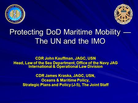 Protecting DoD Maritime Mobility — The UN and the IMO CDR John Kauffman, JAGC, USN Head, Law of the Sea Department, Office of the Navy JAG International.