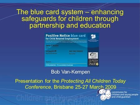 Bob Van-Kempen Presentation for the Protecting All Children Today Conference, Brisbane 25-27 March 2009 The blue card system – enhancing safeguards for.