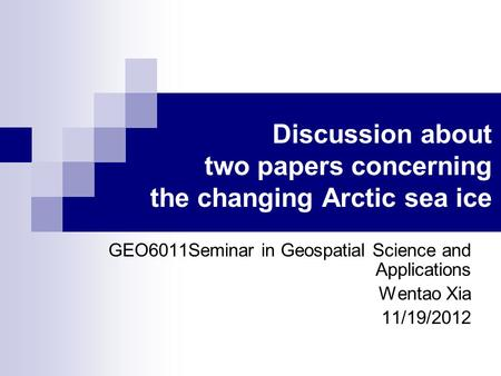 Discussion about two papers concerning the changing Arctic sea ice GEO6011Seminar in Geospatial Science and Applications Wentao Xia 11/19/2012.