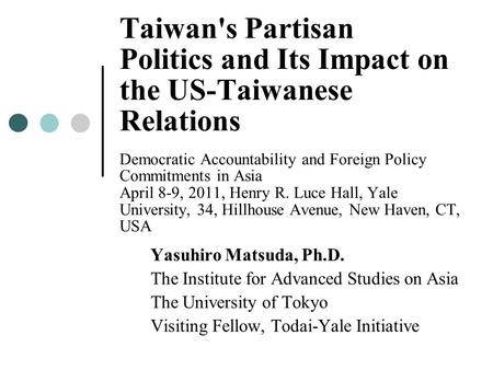 Taiwan's Partisan Politics and Its Impact on the US-Taiwanese Relations Democratic Accountability and Foreign Policy Commitments in Asia April 8-9, 2011,