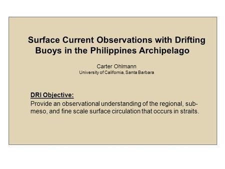 Surface Current Observations with Drifting Buoys in the Philippines Archipelago Carter Ohlmann University of California, Santa Barbara DRI Objective: Provide.