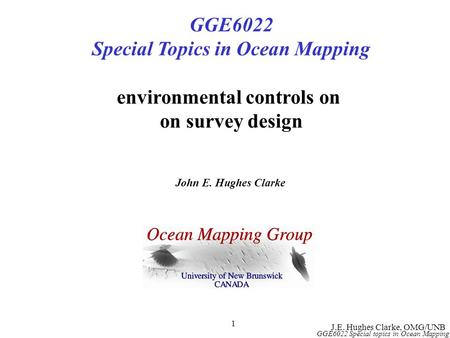 J.E. Hughes Clarke, OMG/UNB GGE6022 Special topics in Ocean Mapping 1 GGE6022 Special Topics in Ocean Mapping environmental controls on on survey design.