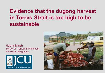 Evidence that the dugong harvest in Torres Strait is too high to be sustainable Helene Marsh School of Tropical Environment Studies & Geography.