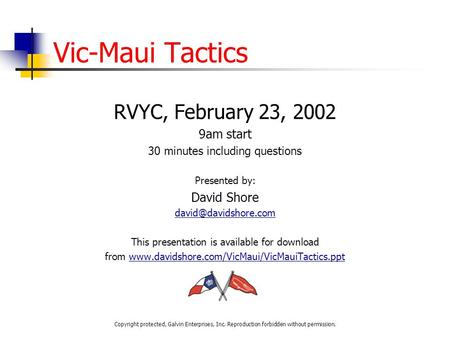 Vic-Maui Tactics RVYC, February 23, 2002 9am start 30 minutes including questions Presented by: David Shore This presentation is available.