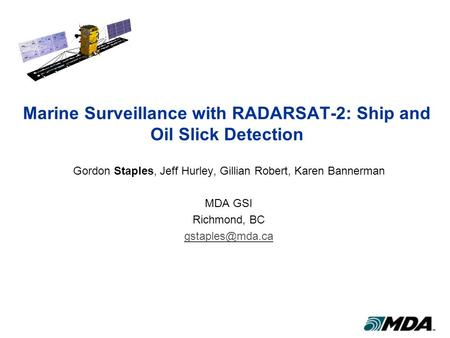 Marine Surveillance with RADARSAT-2: Ship and Oil Slick Detection Gordon Staples, Jeff Hurley, Gillian Robert, Karen Bannerman MDA GSI Richmond, BC