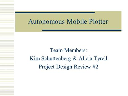Autonomous Mobile Plotter Team Members: Kim Schuttenberg & Alicia Tyrell Project Design Review #2.