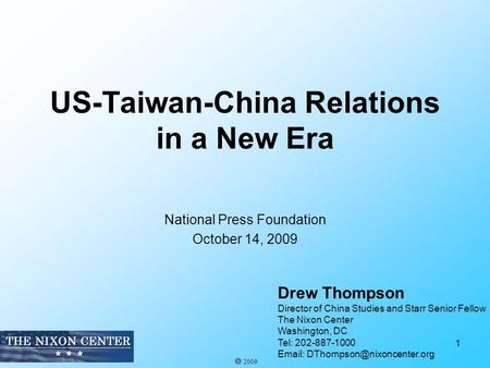 US-Taiwan-China Relations in a New Era National Press Foundation October 14, 2009 1 Drew Thompson Director of China Studies and Starr Senior Fellow The.