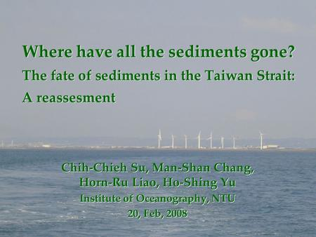 Where have all the sediments gone? The fate of sediments in the Taiwan Strait: A reassesment Chih-Chieh Su, Man-Shan Chang, Horn-Ru Liao, Ho-Shing Yu Institute.
