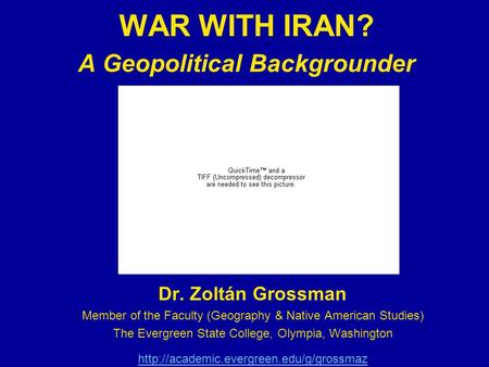 <strong>WAR</strong> WITH IRAN? A Geopolitical Backgrounder Dr. Zoltán Grossman Member of the Faculty (Geography & Native American Studies) The Evergreen State College,