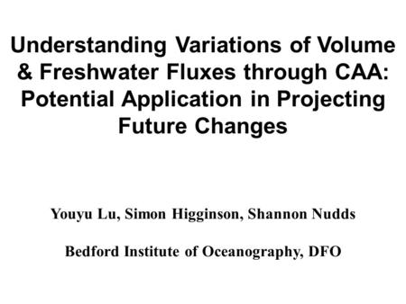 Understanding Variations of Volume & Freshwater Fluxes through CAA: Potential Application in Projecting Future Changes Youyu Lu, Simon Higginson, Shannon.
