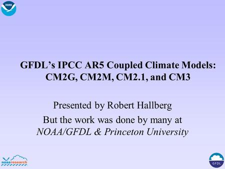 GFDL's IPCC AR5 Coupled Climate Models: CM2G, CM2M, CM2.1, and CM3 Presented by Robert Hallberg But the work was done by many at NOAA/GFDL & Princeton.