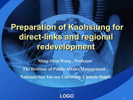 LOGO 1 Preparation of Kaohsiung for direct-links and regional redevelopment Ming-Shen Wang, Professor The Institute of Public Affairs Management, National.