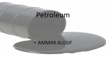 Petroleum AMMAR ALOSIF. Petroleum classified as a fossil fuel Fossil fuels are formed when sea plants and animals die, and the remains become buried under.