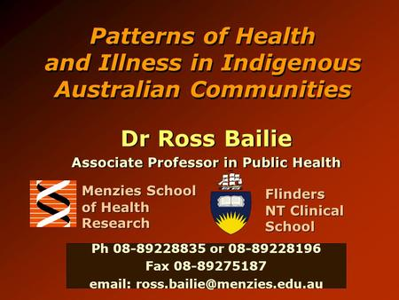Patterns of Health and Illness in Indigenous Australian Communities Dr Ross Bailie Associate Professor in Public Health Dr Ross Bailie Associate Professor.