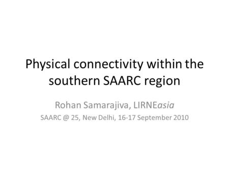 Physical connectivity within the southern SAARC region Rohan Samarajiva, LIRNEasia 25, New Delhi, 16-17 September 2010.