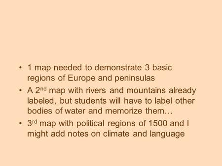 1 map needed to demonstrate 3 basic regions of Europe and peninsulas A 2 nd map with rivers and mountains already labeled, but students will have to label.