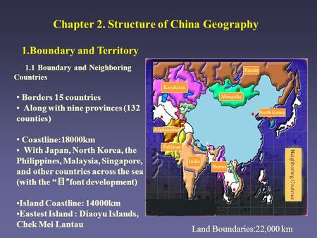 Chapter 2. Structure of China Geography 1.Boundary and Territory 1.1 Boundary and Neighboring Countries Land Boundaries:22,000 km Borders 15 countries.