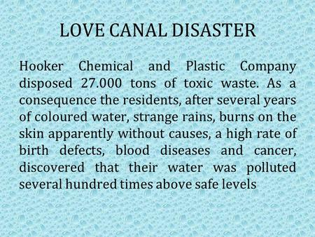 LOVE CANAL DISASTER Hooker Chemical and Plastic Company disposed 27.000 tons of toxic waste. As a consequence the residents, after several years of coloured.