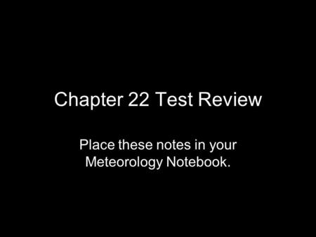 Chapter 22 Test Review Place these notes in your Meteorology Notebook.