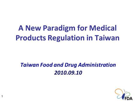 11 A New Paradigm for Medical Products Regulation in Taiwan Taiwan Food and Drug Administration 2010.09.10.