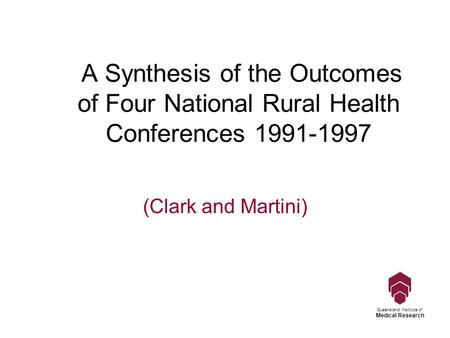 Queensland Institute of Medical Research A Synthesis of the Outcomes of Four National Rural Health Conferences 1991-1997 (Clark and Martini)