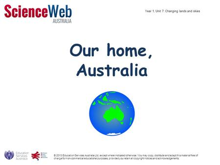 Our home, Australia © 2013 Education Services Australia Ltd, except where indicated otherwise. You may copy, distribute and adapt this material free of.