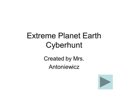 Extreme Planet Earth Cyberhunt Created by Mrs. Antoniewicz.